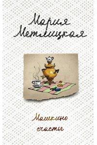 Метлицкая М. Машкино счастье: рассказы