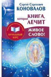 Коновалов С.С. Книга,которая лечит. Живое Слово! Информационно-энергетическое Учение. Начальный курс