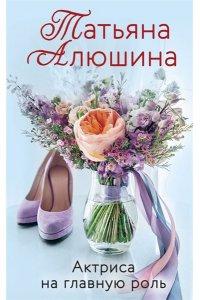 Алюшина Т.А. Актриса на главную роль