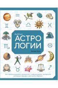 Библия астрологии. Как гармонизировать отношения с окружающими, построить успешную карьеру и улучшит