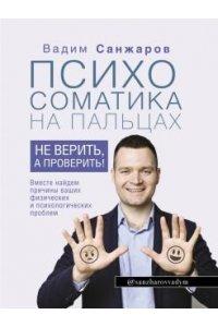 Санжаров В.В. Психосоматика на пальцах. Не верить, а проверить!