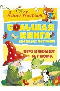 Балинт А. Большая книга весёлых историй про Изюмку и гнома