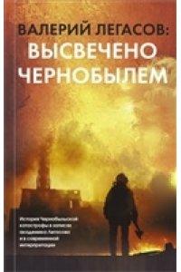 Легасов В.А. Валерий Легасов: Высвечено Чернобылем