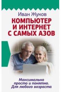 Жуков Иван Компьютер и Интернет с самых азов. Максимально просто и понятно. Для любого возраста