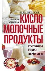 Пигулевская И.С..Кисломолочные продукты вкусные, целебные. Готовим, едим, лечимся