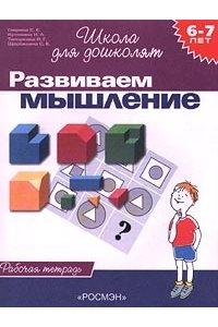 Развиваем мышление. Рабочая тетрадь для детей 6-7 лет
