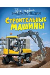 Строительные машины Твоя первая энциклопедия
