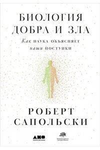 Сапольски Р. Биология добра и зла. Как наука объясняет наши поступки