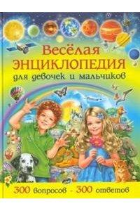 Веселая энциклопедия для девочек и мальчиков.300 вопросов-300 ответов