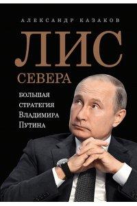 Казаков А.Ю. Лис Севера. Большая стратегия Владимира Путина