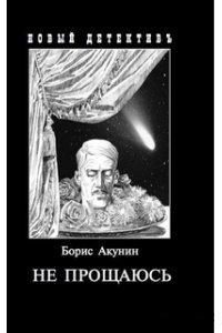 Акунин Б. Не прощаюсь:Приключения Эраста Фандорина в ХХ веке.Часть вторая