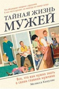 Кацулис Мелисса Тайная жизнь мужей. Все, что вам нужно знать о своем главном мужчине