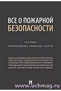 Все о пожарной безопасности. Сборник нормативных правовых актов.-М.:Проспект,2019.