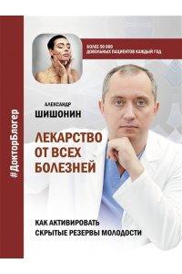 Шишонин А.Ю. Лекарство от всех болезней. Как активировать скрытые резервы молодости