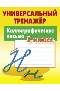 Каллиграфическое письмо. 1 класс. Универсальный тренажер