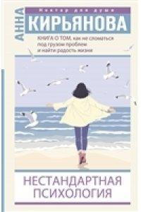 Кирьянова Анна Книга о том, как не сломаться под грузом проблем и найти радость жизни. Нестандартная психология