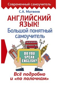 Матвеев С.А. Английский язык! Большой понятный самоучитель. Всё подробно и по полочкам