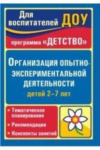 Организация опытно-экспериментальной деятельности детей 2-7 лет. Тематическое планирование, рекомендации