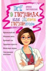 Пигулевская И.С..Всё о гормонах, или Живём ГОРМОНично. Идеальный вес, желание жить, крепкий сон, здо