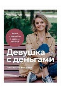 Веселко А. Девушка с деньгами: Книга о финансах и здравом смысле