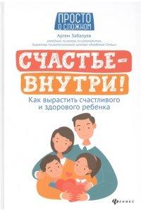 Забалуев А. Счастье - внутри! Как вырастить счастливого и здорового ребенка