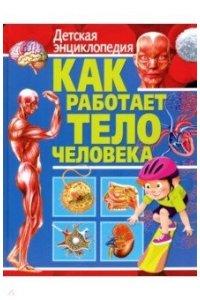 Как работает тело человека. Детская энциклопедия (МЕЛОВКА)