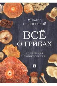 Все о грибах. Популярная энциклопедия.-М.:Проспект,2019.