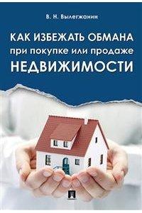 Как избежать обмана при покупке или продаже недвижимости.-М.:Проспект,2018.