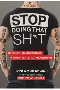 Бишоп Г. Stop doing that sh*t. Прекрати самосаботаж и начни жить по максимуму