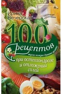 Вечерская И..100 рецептов при остеохондрозе и отложении солей. Вкусно, полезно, душевно, целебно