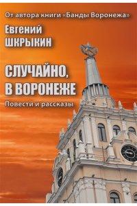 Случайно, в Воронеже. Повести и рассказы