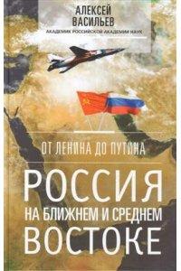 Васильев А..От Ленина до Путина. Россия на ближнем и среднем Востоке